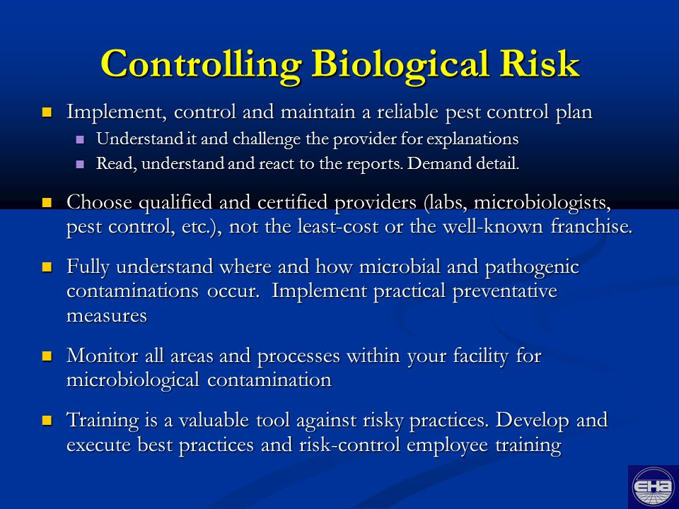 Controlling Biological Risk Implement, control and maintain a reliable pest control plan Implement, control and maintain a reliable pest control plan Understand it and challenge the provider for explanations Understand it and challenge the provider for explanations Read, understand and react to the reports.