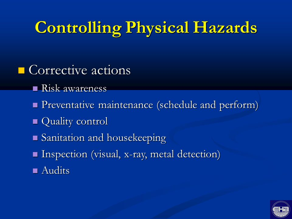Corrective actions Corrective actions Risk awareness Risk awareness Preventative maintenance (schedule and perform) Preventative maintenance (schedule and perform) Quality control Quality control Sanitation and housekeeping Sanitation and housekeeping Inspection (visual, x-ray, metal detection) Inspection (visual, x-ray, metal detection) Audits Audits Controlling Physical Hazards