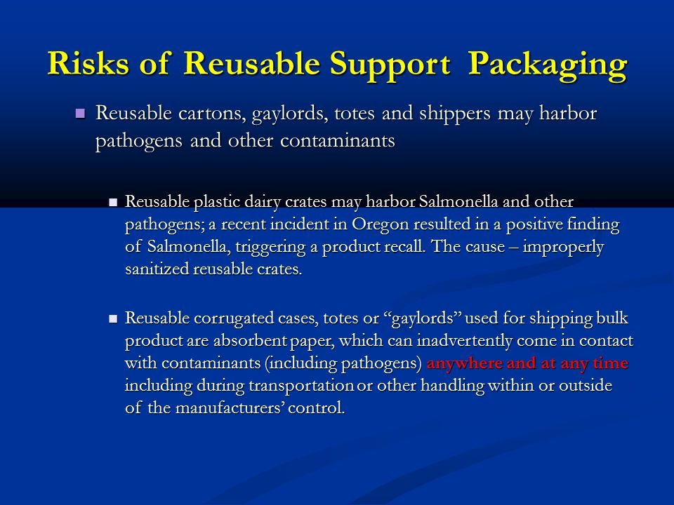 Risks of Reusable Support Packaging Reusable cartons, gaylords, totes and shippers may harbor pathogens and other contaminants Reusable cartons, gaylords, totes and shippers may harbor pathogens and other contaminants Reusable plastic dairy crates may harbor Salmonella and other pathogens; a recent incident in Oregon resulted in a positive finding of Salmonella, triggering a product recall.