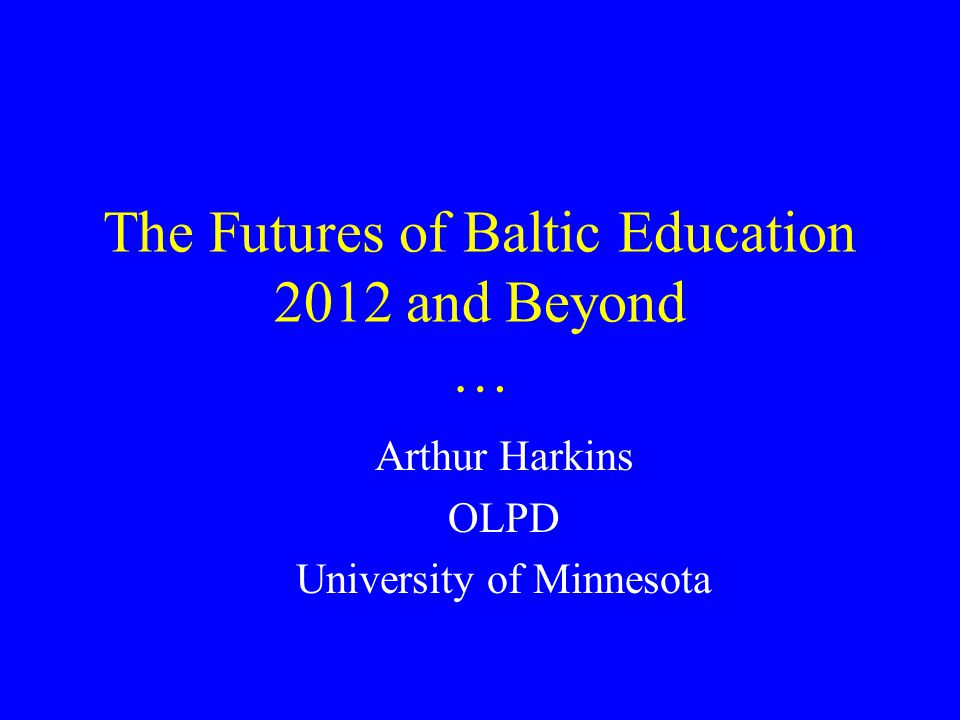The Futures of Baltic Education 2012 and Beyond … Arthur Harkins OLPD University of Minnesota