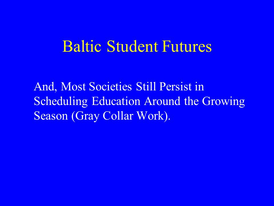 Baltic Student Futures And, Most Societies Still Persist in Scheduling Education Around the Growing Season (Gray Collar Work).