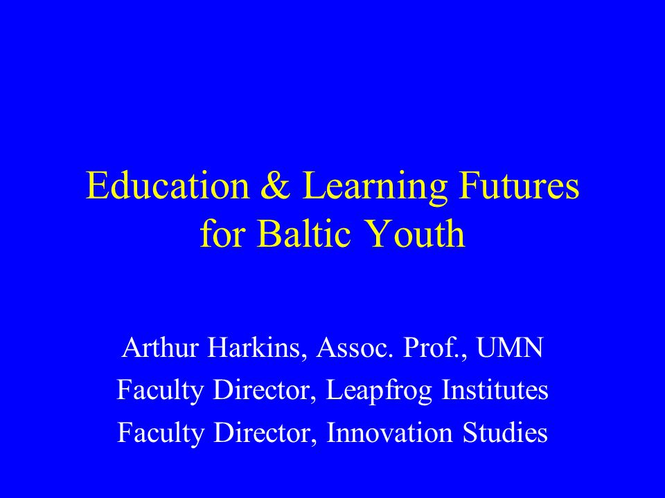 Education & Learning Futures for Baltic Youth Arthur Harkins, Assoc.