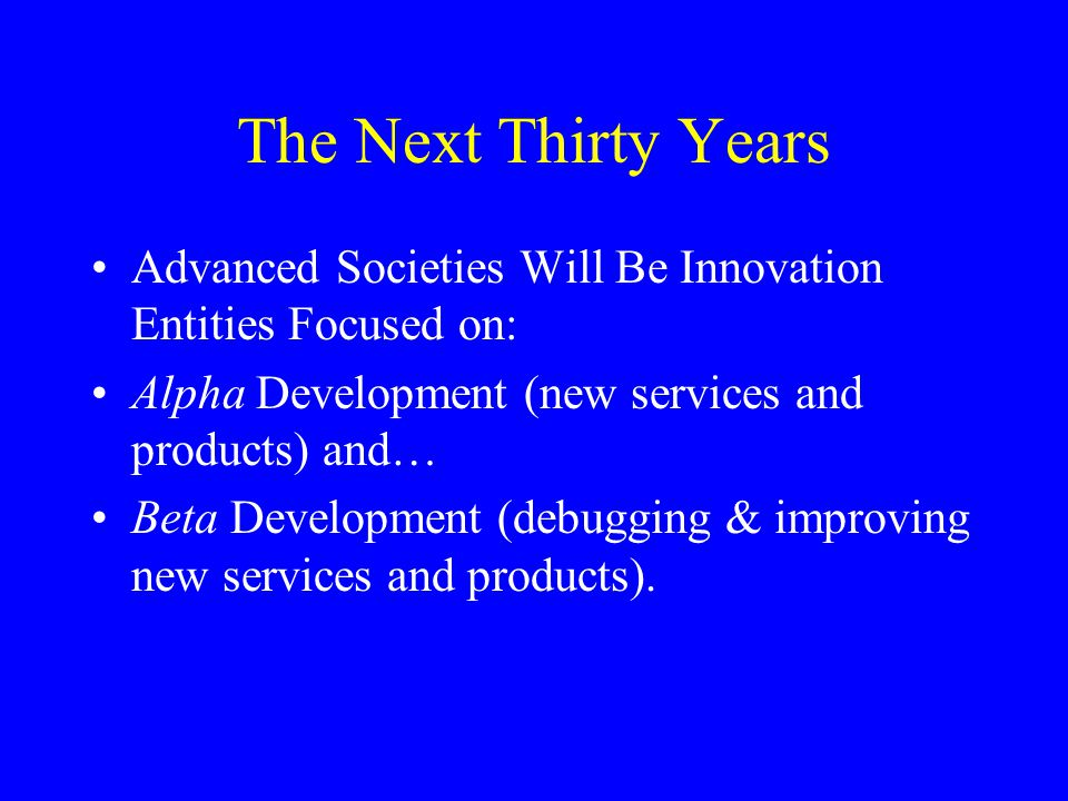 The Next Thirty Years Advanced Societies Will Be Innovation Entities Focused on: Alpha Development (new services and products) and… Beta Development (debugging & improving new services and products).