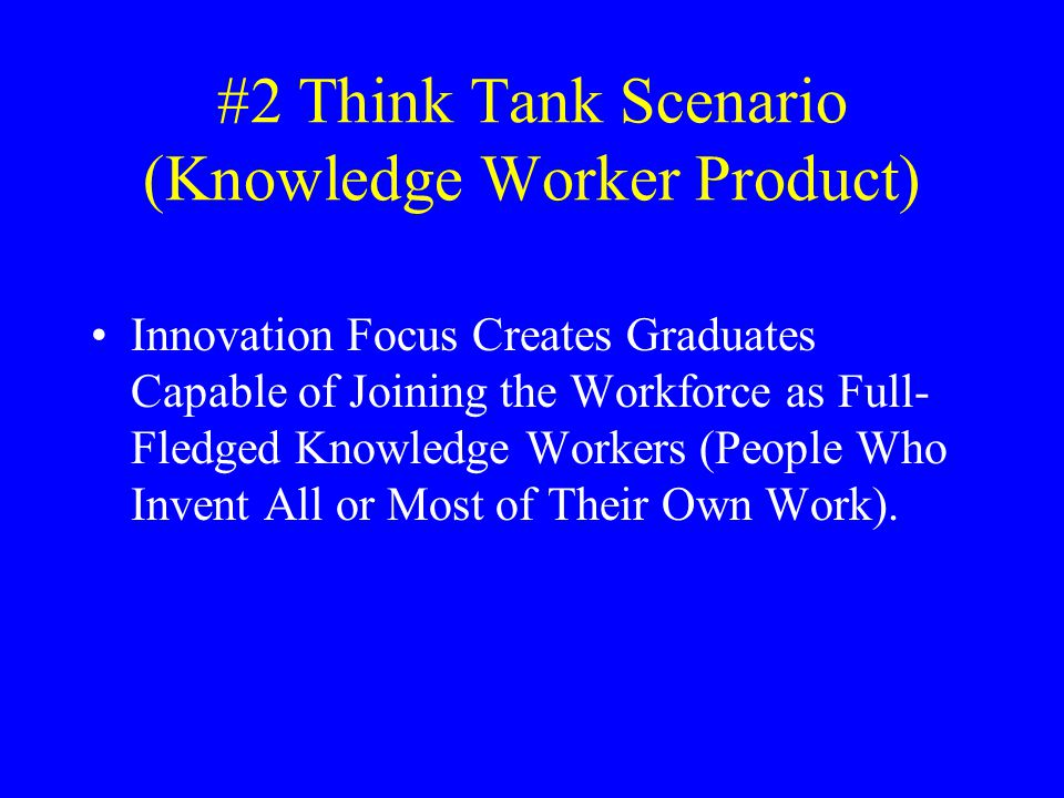 #2 Think Tank Scenario (Knowledge Worker Product) Innovation Focus Creates Graduates Capable of Joining the Workforce as Full- Fledged Knowledge Workers (People Who Invent All or Most of Their Own Work).