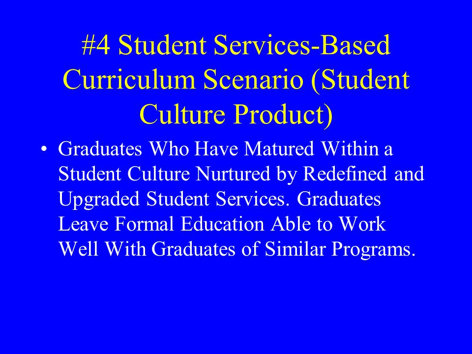 #4 Student Services-Based Curriculum Scenario (Student Culture Product) Graduates Who Have Matured Within a Student Culture Nurtured by Redefined and Upgraded Student Services.