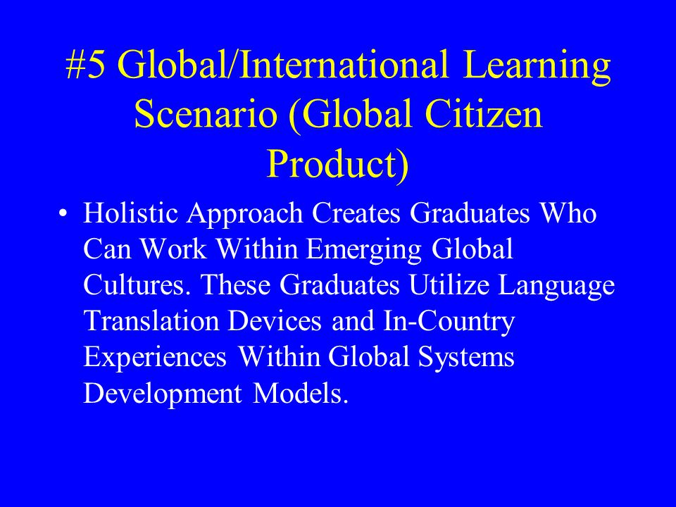 #5 Global/International Learning Scenario (Global Citizen Product) Holistic Approach Creates Graduates Who Can Work Within Emerging Global Cultures.