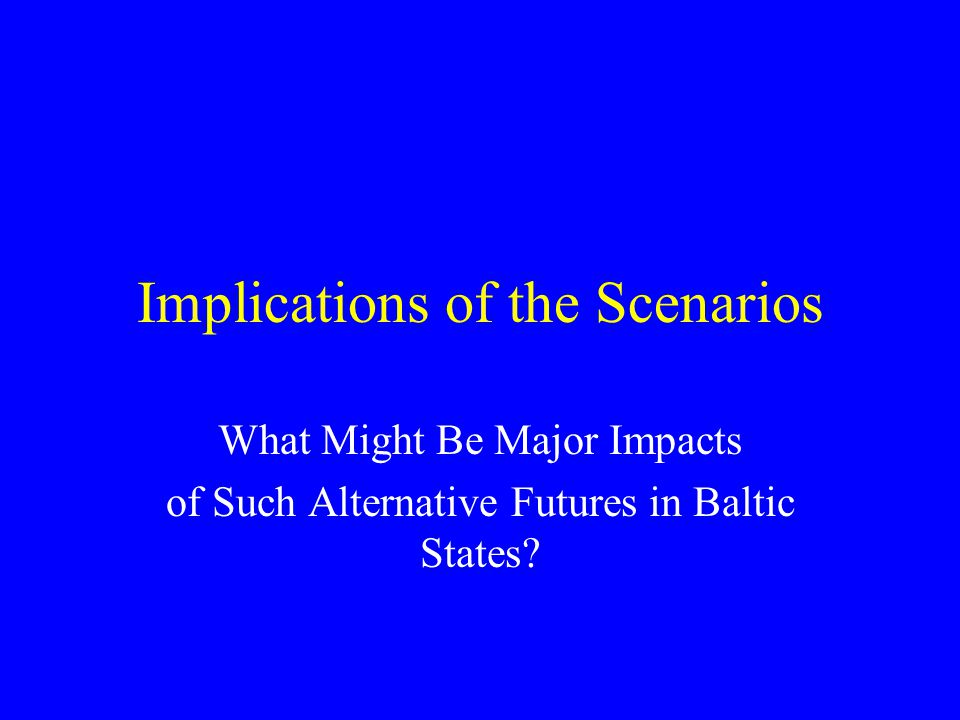 Implications of the Scenarios What Might Be Major Impacts of Such Alternative Futures in Baltic States