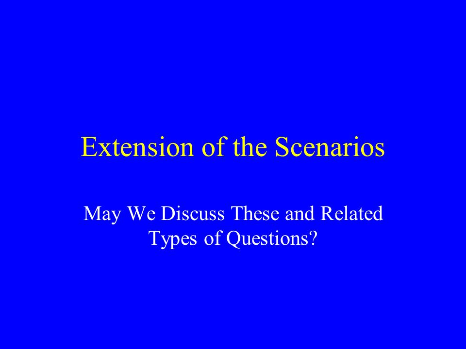 Extension of the Scenarios May We Discuss These and Related Types of Questions