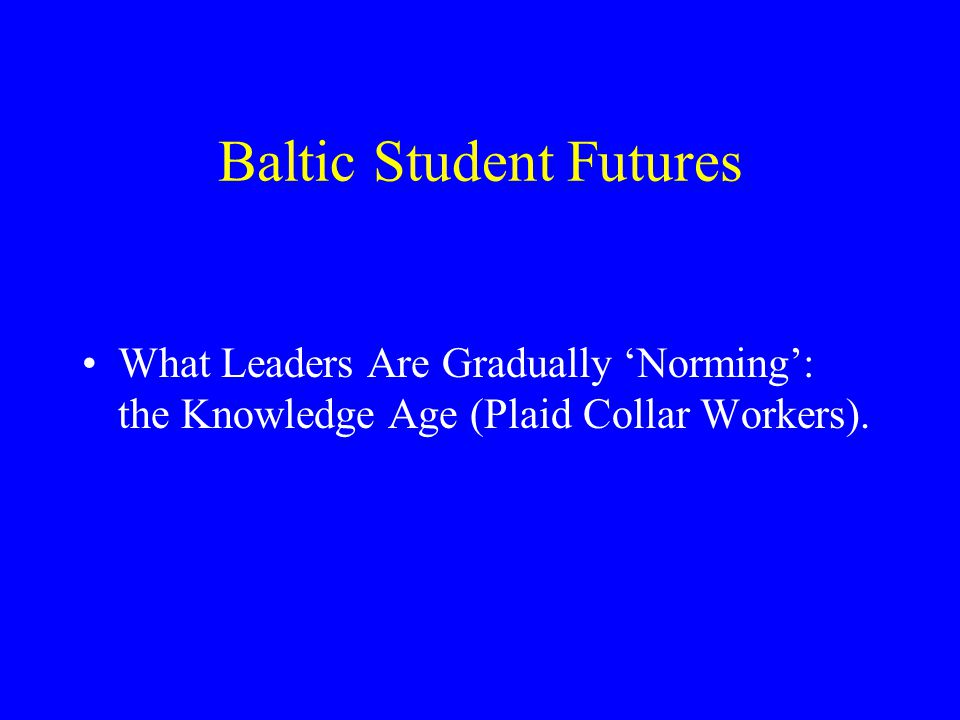 Baltic Student Futures What Leaders Are Gradually 'Norming': the Knowledge Age (Plaid Collar Workers).