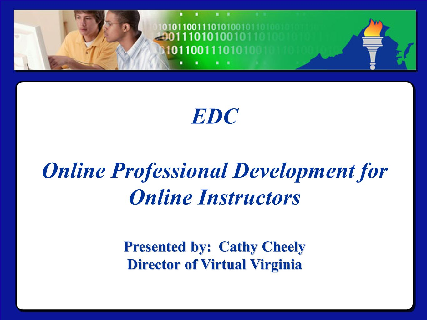 Virtual Virginia EDC Online Professional Development for Online Instructors Presented by: Cathy Cheely Director of Virtual Virginia EDC Online Professional Development for Online Instructors Presented by: Cathy Cheely Director of Virtual Virginia