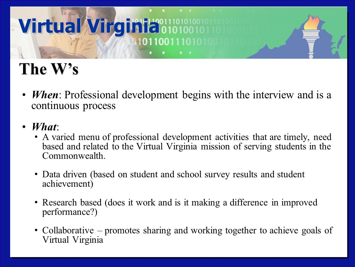 The W's Virtual Virginia When: Professional development begins with the interview and is a continuous process What: A varied menu of professional development activities that are timely, need based and related to the Virtual Virginia mission of serving students in the Commonwealth.