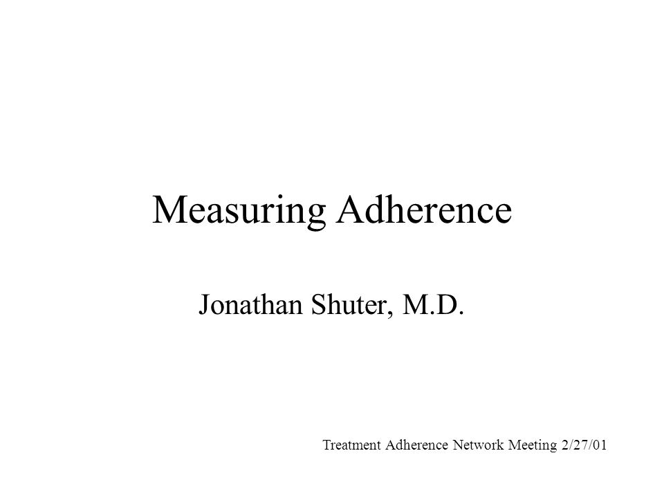 Measuring Adherence Jonathan Shuter, M.D. Treatment Adherence Network Meeting 2/27/01