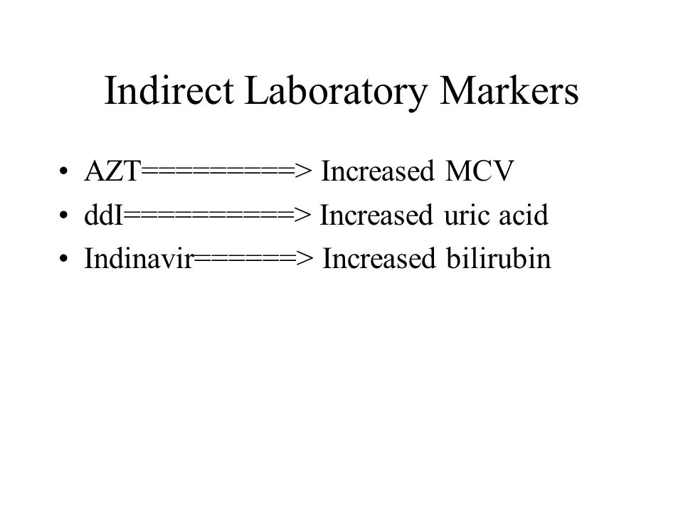 Indirect Laboratory Markers AZT=========> Increased MCV ddI==========> Increased uric acid Indinavir======> Increased bilirubin