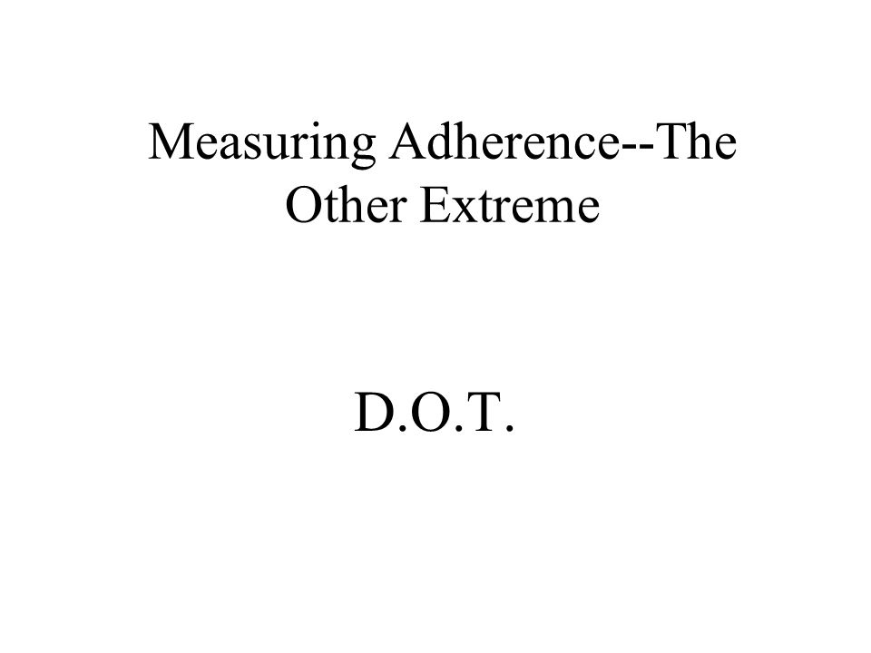 Measuring Adherence--The Middle Ground Methods that quantify missed and taken doses Methods that measure physiologic effects Methods that assess systemic blood levels of drug
