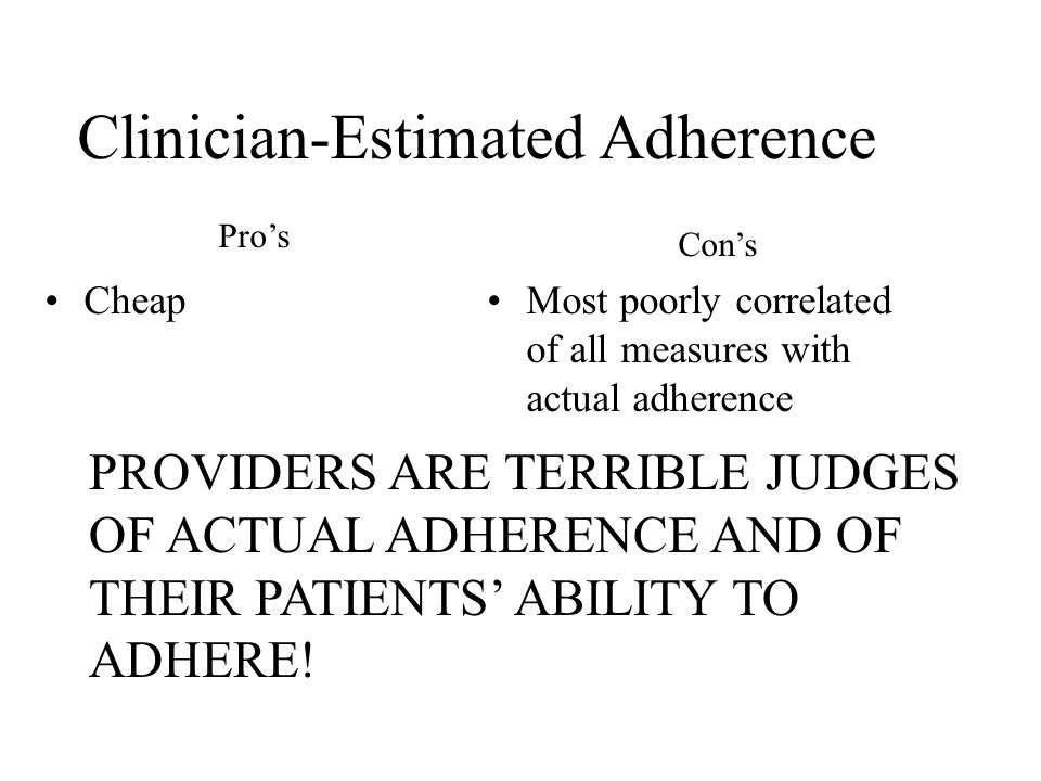 Clinician-Estimated Adherence CheapMost poorly correlated of all measures with actual adherence Pro's Con's PROVIDERS ARE TERRIBLE JUDGES OF ACTUAL ADHERENCE AND OF THEIR PATIENTS' ABILITY TO ADHERE!