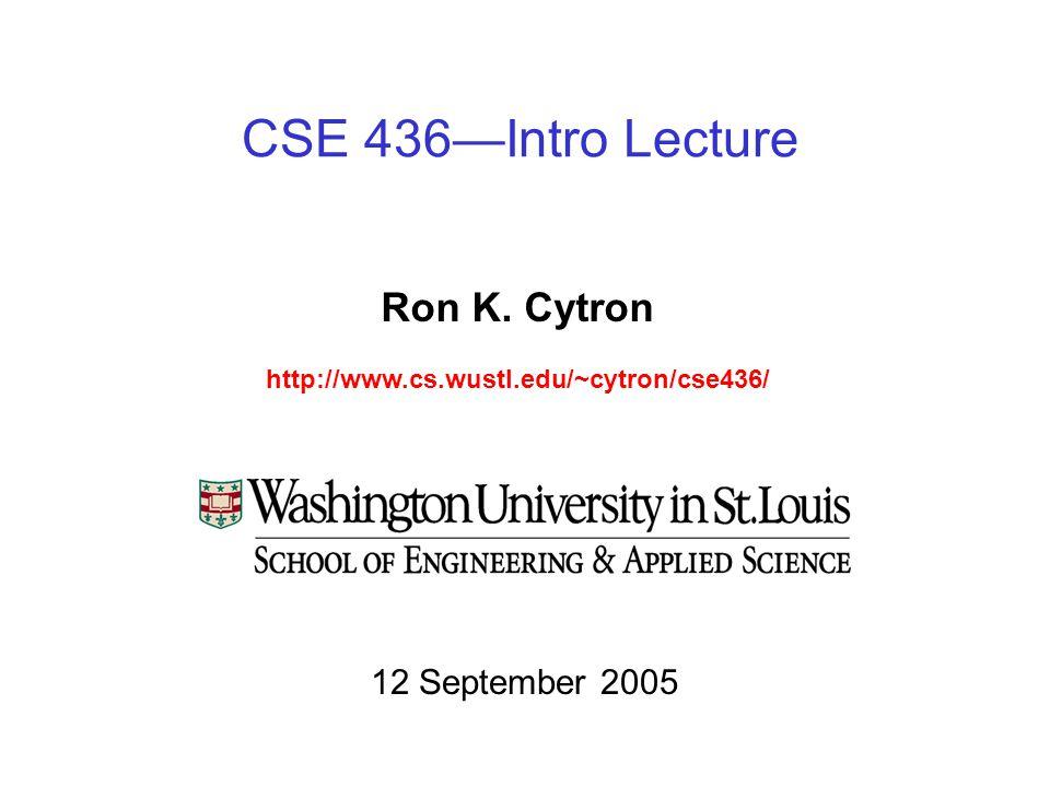 CSE 436—Intro Lecture Ron K. Cytron http://www.cs.wustl.edu/~cytron/cse436/ 12 September 2005