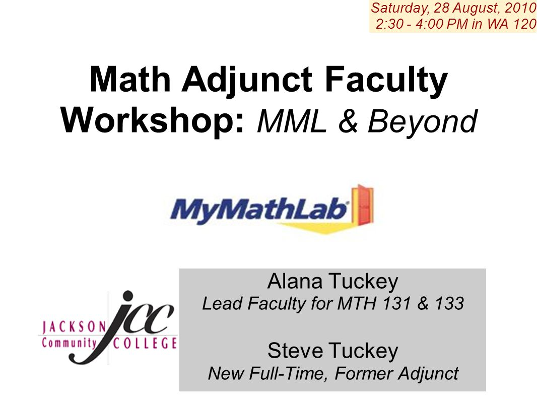 Alana Tuckey Lead Faculty for MTH 131 & 133 Steve Tuckey New Full-Time, Former Adjunct Saturday, 28 August, 2010 2:30 - 4:00 PM in WA 120 Math Adjunct Faculty Workshop: MML & Beyond
