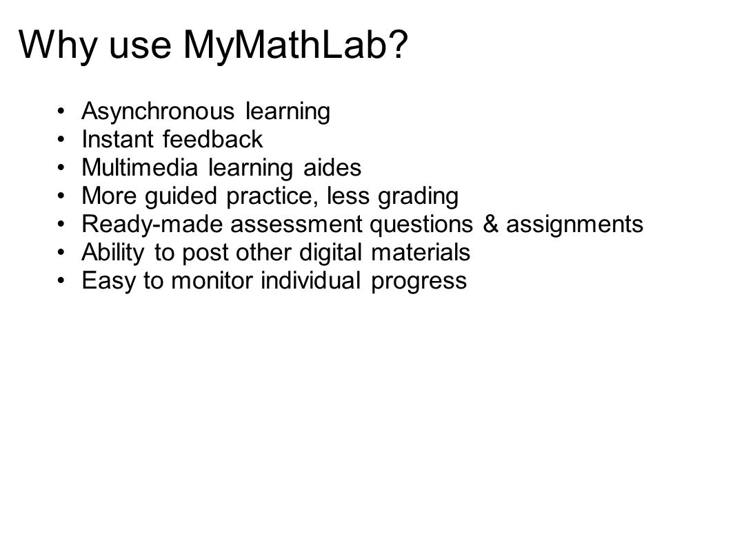 Why use MyMathLab? Asynchronous learning Instant feedback Multimedia learning aides More guided practice, less grading Ready-made assessment questions