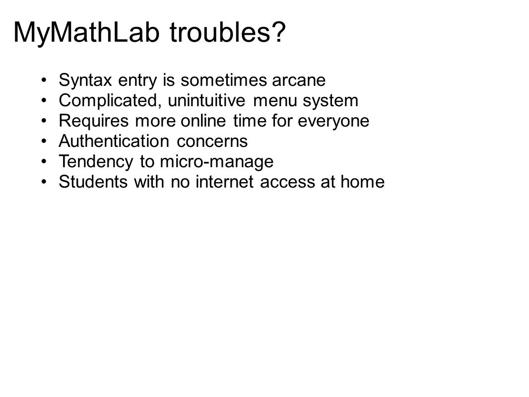 MyMathLab troubles? Syntax entry is sometimes arcane Complicated, unintuitive menu system Requires more online time for everyone Authentication concer