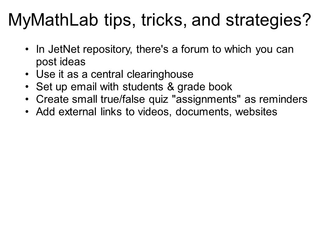 MyMathLab tips, tricks, and strategies? In JetNet repository, there's a forum to which you can post ideas Use it as a central clearinghouse Set up ema