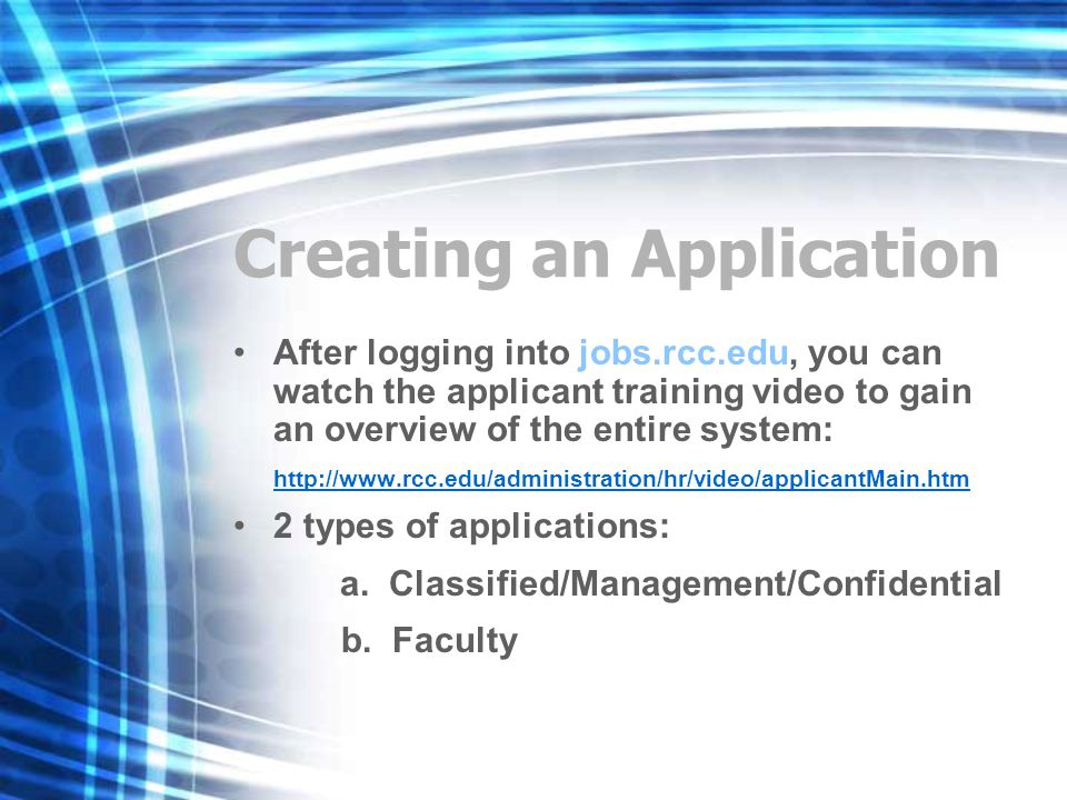 Creating an Application After logging into jobs.rcc.edu, you can watch the applicant training video to gain an overview of the entire system: http://www.rcc.edu/administration/hr/video/applicantMain.htm 2 types of applications: a.