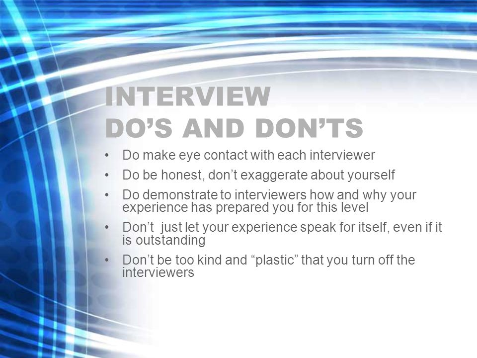 INTERVIEW DO'S AND DON'TS Do make eye contact with each interviewer Do be honest, don't exaggerate about yourself Do demonstrate to interviewers how and why your experience has prepared you for this level Don't just let your experience speak for itself, even if it is outstanding Don't be too kind and plastic that you turn off the interviewers