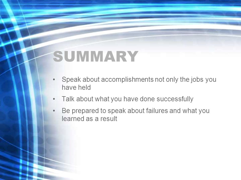 SUMMARY Speak about accomplishments not only the jobs you have held Talk about what you have done successfully Be prepared to speak about failures and what you learned as a result