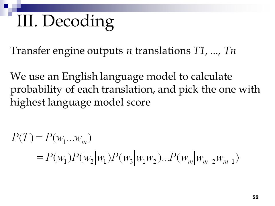 52 III. Decoding Transfer engine outputs n translations T1,..., Tn We use an English language model to calculate probability of each translation, and
