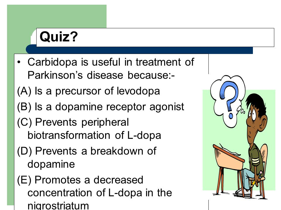 Quiz? Carbidopa is useful in treatment of Parkinson's disease because:- (A) Is a precursor of levodopa (B) Is a dopamine receptor agonist (C) Prevents