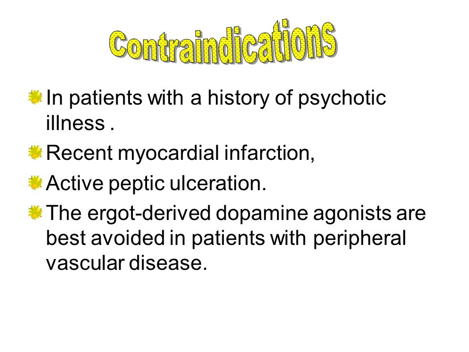 In patients with a history of psychotic illness. Recent myocardial infarction, Active peptic ulceration. The ergot-derived dopamine agonists are best