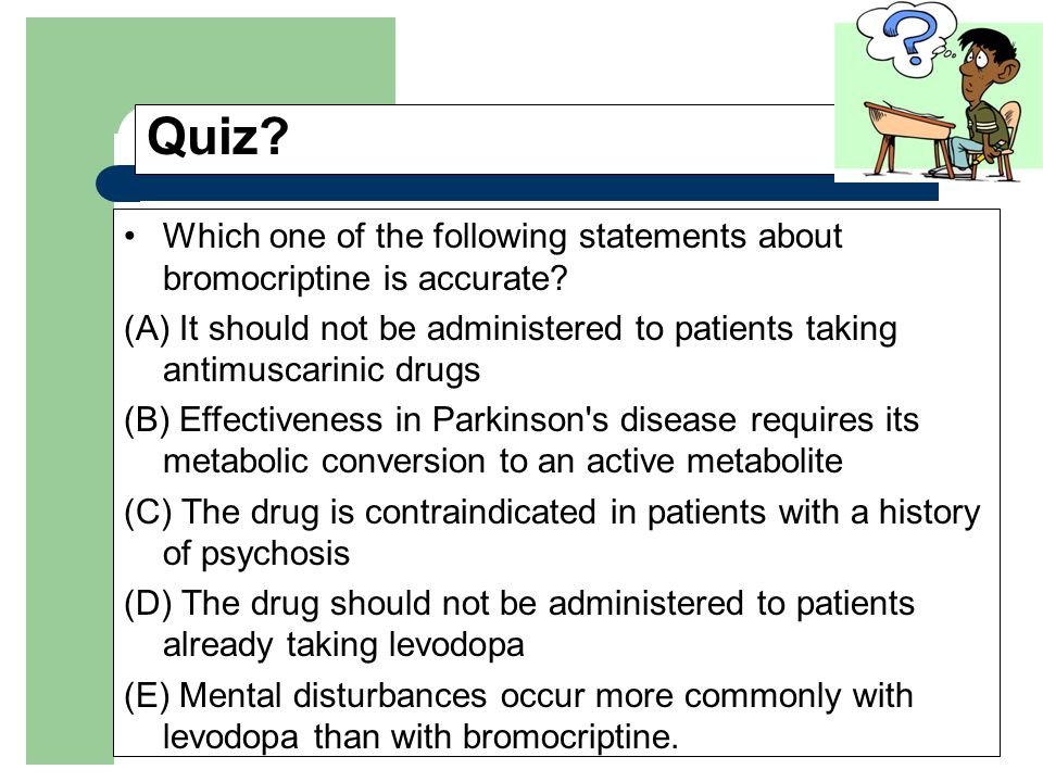 Quiz? Which one of the following statements about bromocriptine is accurate? (A) It should not be administered to patients taking antimuscarinic drugs
