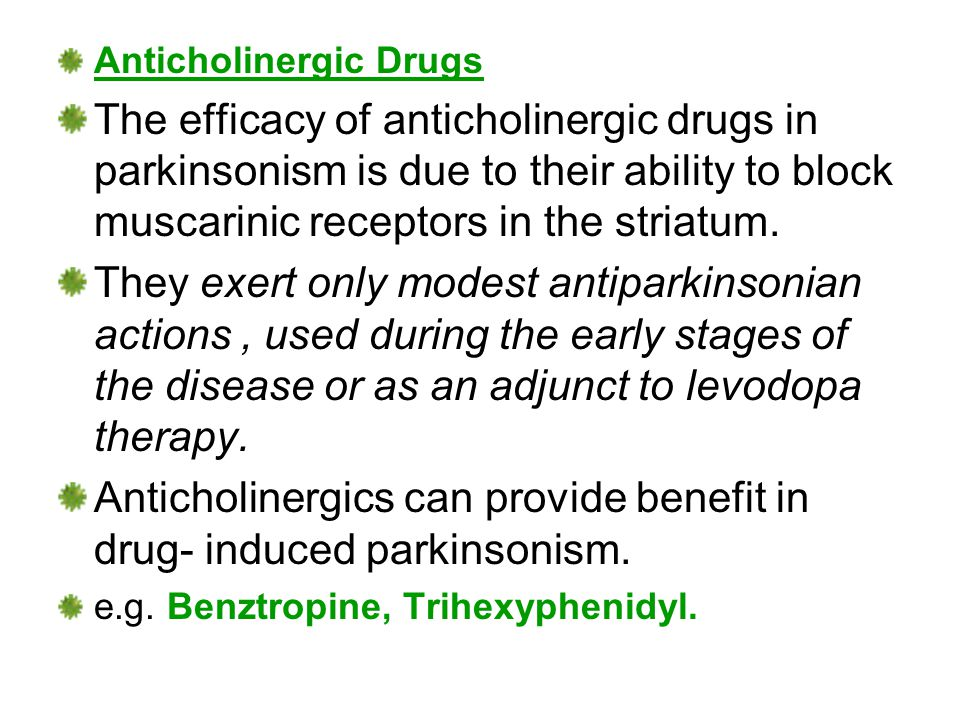 Anticholinergic Drugs The efficacy of anticholinergic drugs in parkinsonism is due to their ability to block muscarinic receptors in the striatum.