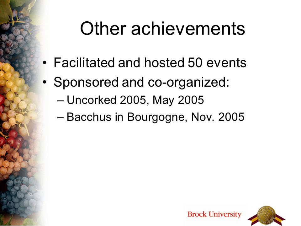 Other achievements Facilitated and hosted 50 events Sponsored and co-organized: –Uncorked 2005, May 2005 –Bacchus in Bourgogne, Nov. 2005