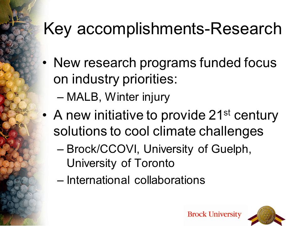 Key accomplishments-Research New research programs funded focus on industry priorities: –MALB, Winter injury A new initiative to provide 21 st century solutions to cool climate challenges –Brock/CCOVI, University of Guelph, University of Toronto –International collaborations