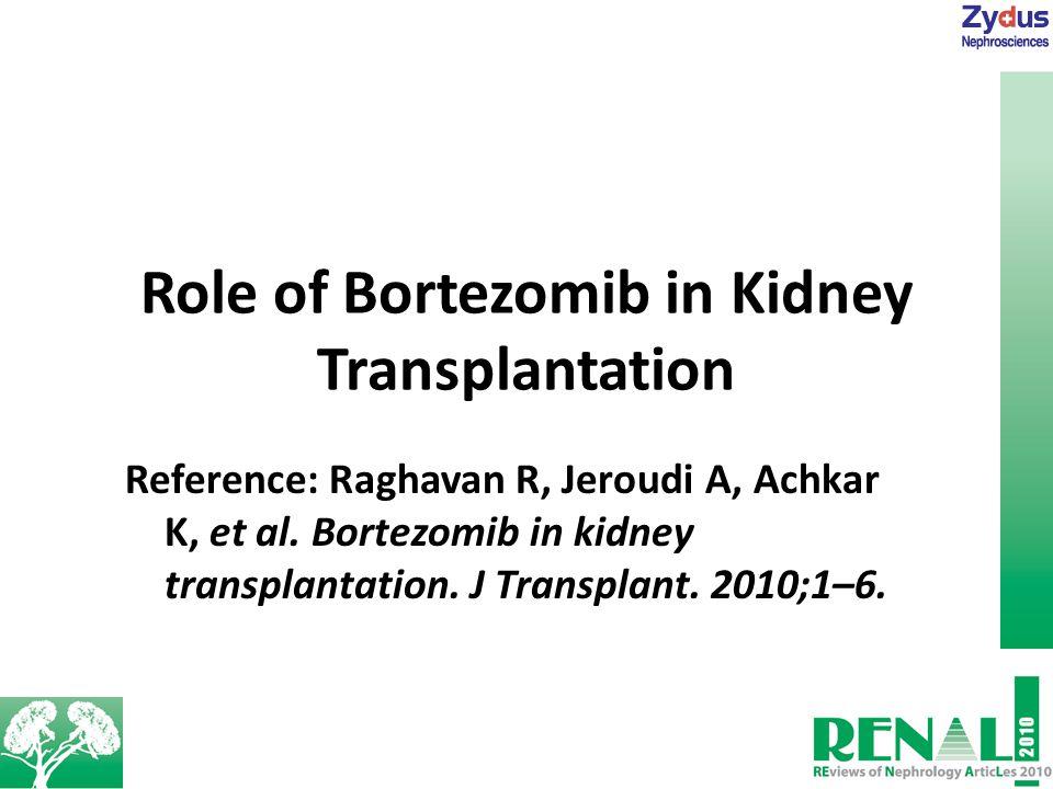 Role of Bortezomib in Kidney Transplantation Reference: Raghavan R, Jeroudi A, Achkar K, et al.