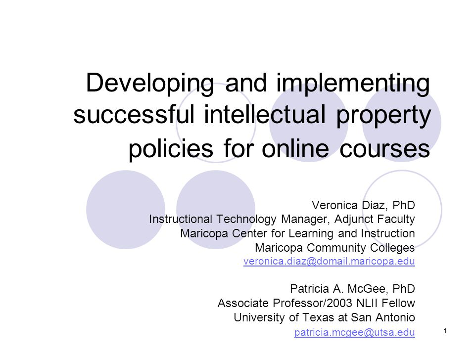 1 Developing and implementing successful intellectual property policies for online courses Veronica Diaz, PhD Instructional Technology Manager, Adjunc