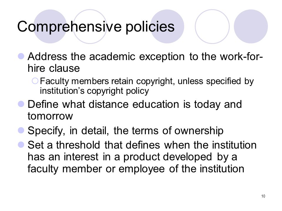 10 Comprehensive policies Address the academic exception to the work-for- hire clause  Faculty members retain copyright, unless specified by institut