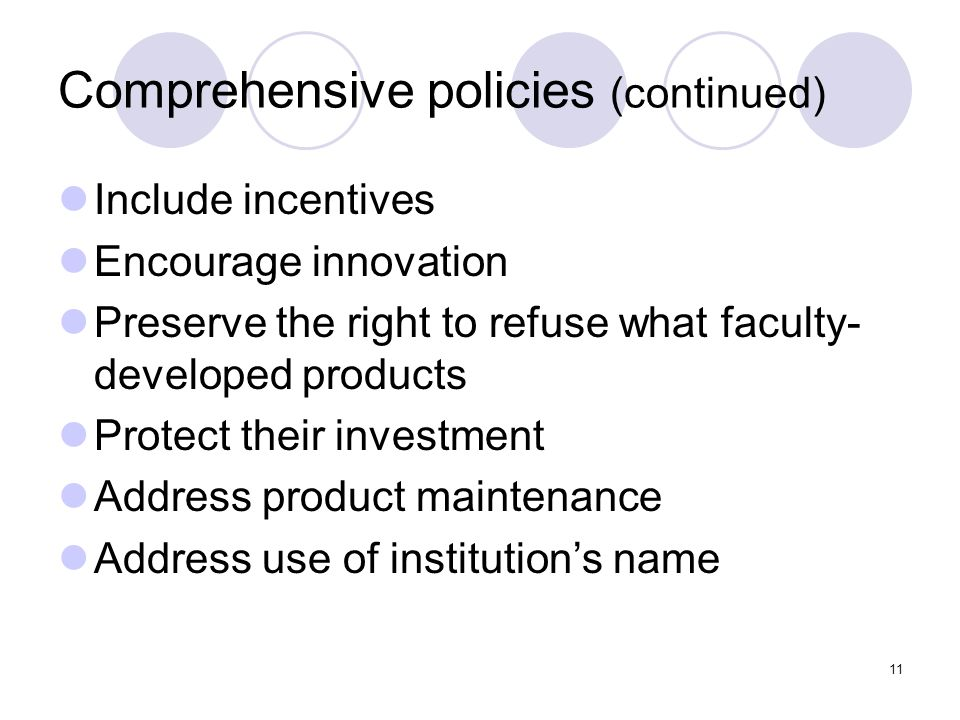 11 Comprehensive policies (continued) Include incentives Encourage innovation Preserve the right to refuse what faculty- developed products Protect th