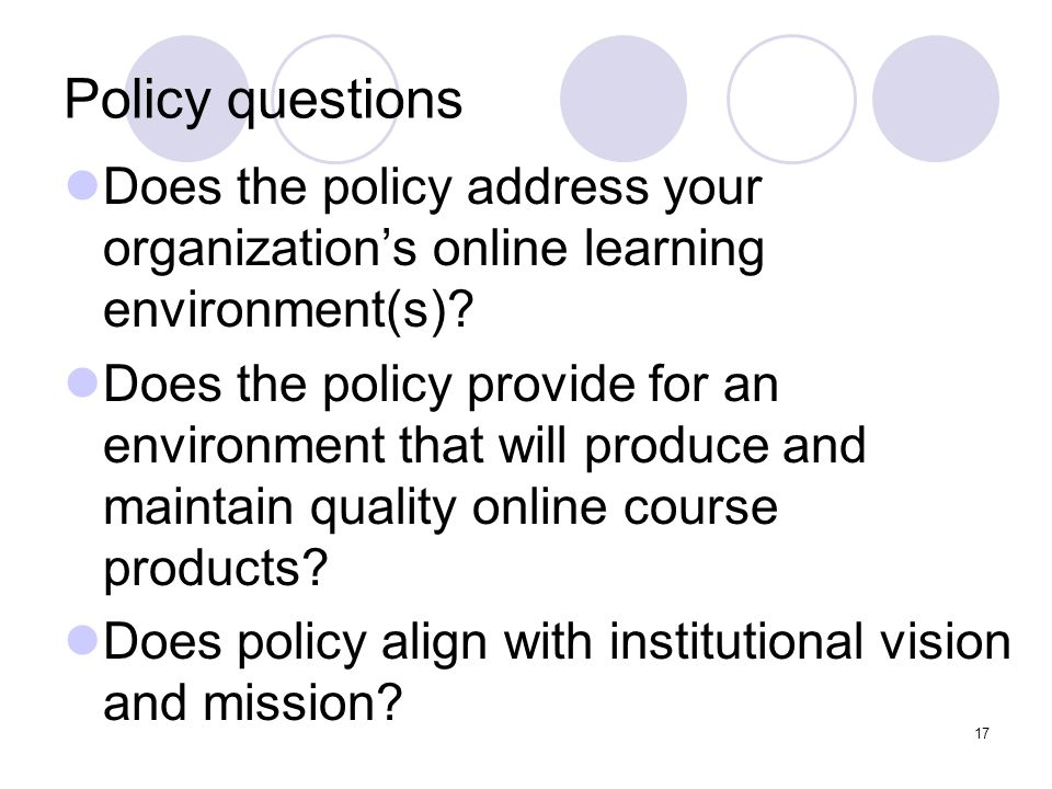 17 Policy questions Does the policy address your organization's online learning environment(s)? Does the policy provide for an environment that will p