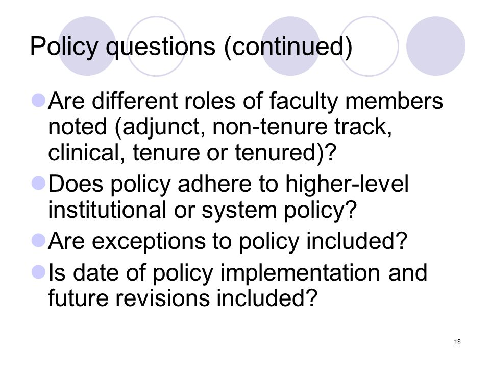 18 Policy questions (continued) Are different roles of faculty members noted (adjunct, non-tenure track, clinical, tenure or tenured)? Does policy adh