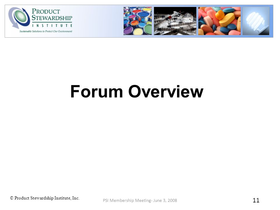 © Product Stewardship Institute, Inc. PSI Membership Meeting- June 3, 2008 11 Forum Overview