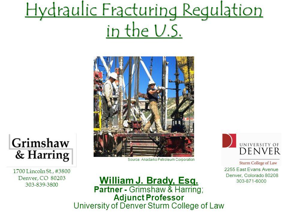 Hydraulic Fracturing Regulation in the U.S. William J. Brady, Esq. Partner - Grimshaw & Harring; Adjunct Professor University of Denver Sturm College