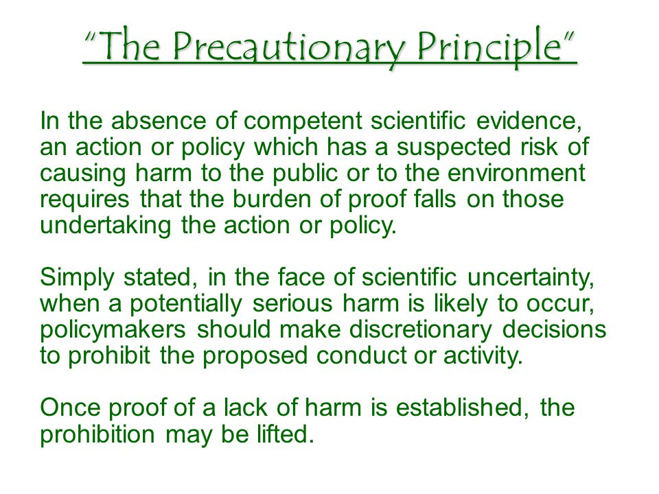 In the absence of competent scientific evidence, an action or policy which has a suspected risk of causing harm to the public or to the environment requires that the burden of proof falls on those undertaking the action or policy.