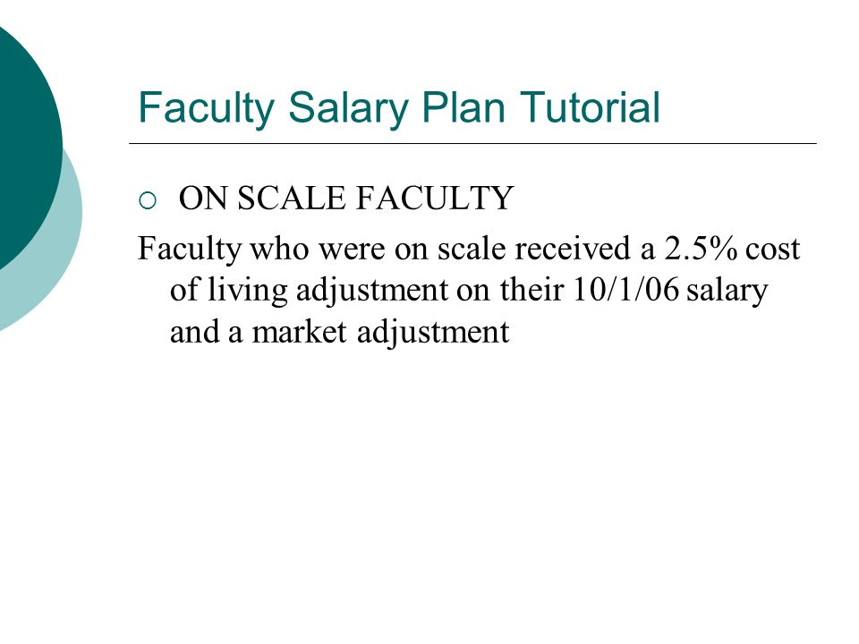 Faculty Salary Plan Tutorial  Faculty with an O/S between steps received a 2.5% cost of living adjustment (COLA) to their 10/1/06 salary and a market adjustment which permanently shifted all of their O/S to the new base salary(see scales attached).They were placed on scale.
