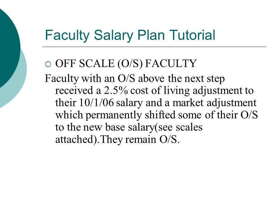 Faculty Salary Plan Tutorial  OFF SCALE (O/S) FACULTY Faculty with an O/S above the next step received a 2.5% cost of living adjustment to their 10/1/06 salary and a market adjustment which permanently shifted some of their O/S to the new base salary(see scales attached).They remain O/S.