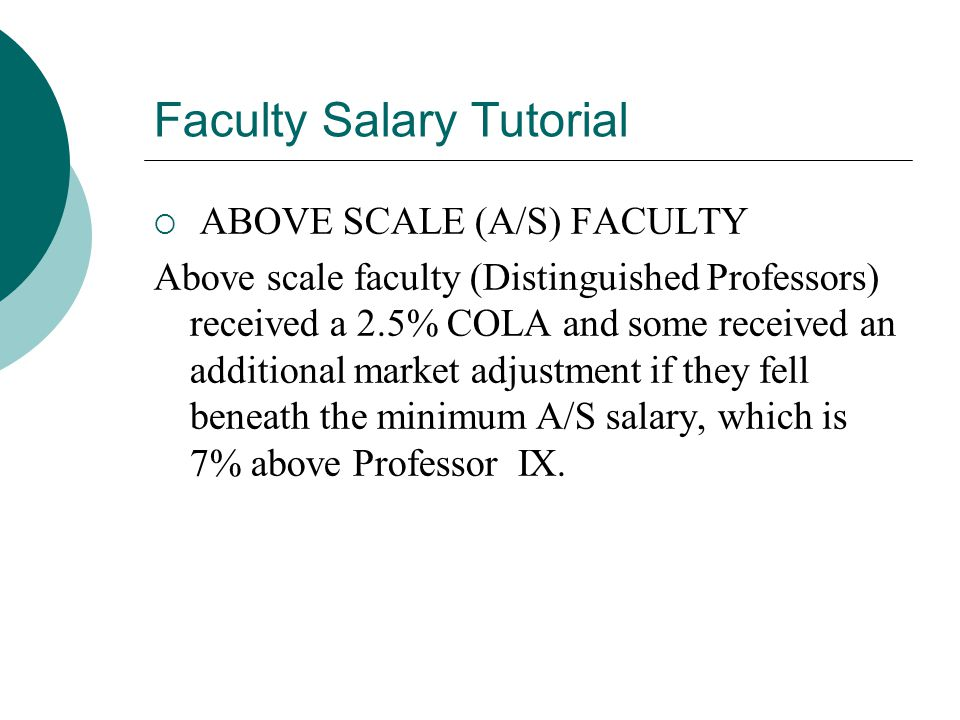 Faculty Salary Tutorial  ABOVE SCALE (A/S) FACULTY Above scale faculty (Distinguished Professors) received a 2.5% COLA and some received an additional market adjustment if they fell beneath the minimum A/S salary, which is 7% above Professor IX.