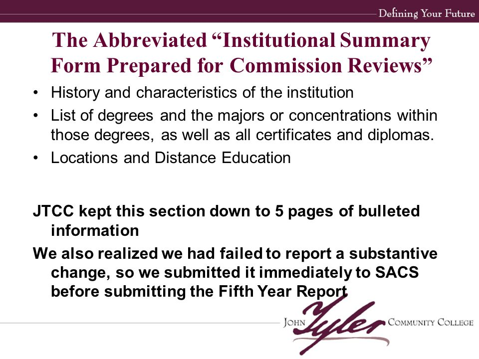The Abbreviated Institutional Summary Form Prepared for Commission Reviews History and characteristics of the institution List of degrees and the majors or concentrations within those degrees, as well as all certificates and diplomas.