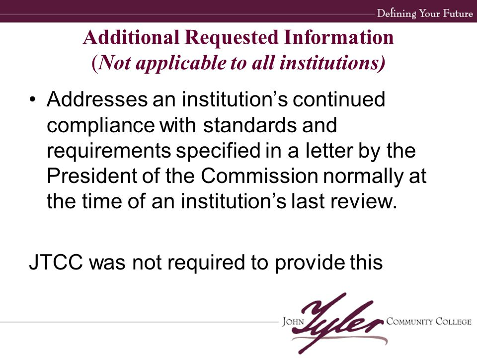 Additional Requested Information (Not applicable to all institutions) Addresses an institution's continued compliance with standards and requirements specified in a letter by the President of the Commission normally at the time of an institution's last review.