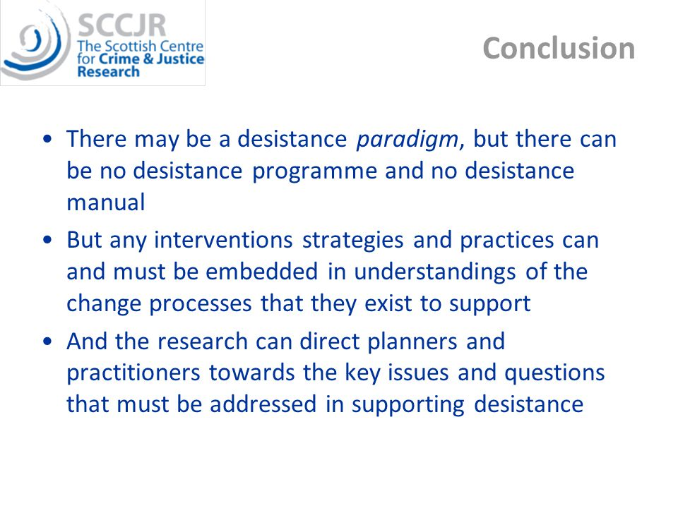 Conclusion There may be a desistance paradigm, but there can be no desistance programme and no desistance manual But any interventions strategies and practices can and must be embedded in understandings of the change processes that they exist to support And the research can direct planners and practitioners towards the key issues and questions that must be addressed in supporting desistance