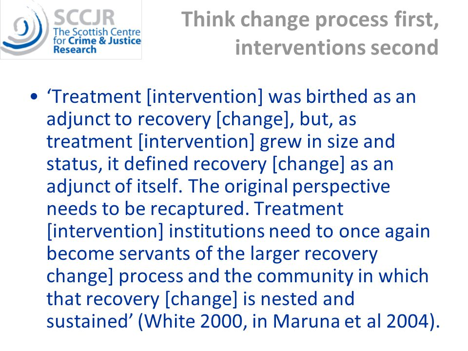 Think change process first, interventions second 'Treatment [intervention] was birthed as an adjunct to recovery [change], but, as treatment [intervention] grew in size and status, it defined recovery [change] as an adjunct of itself.